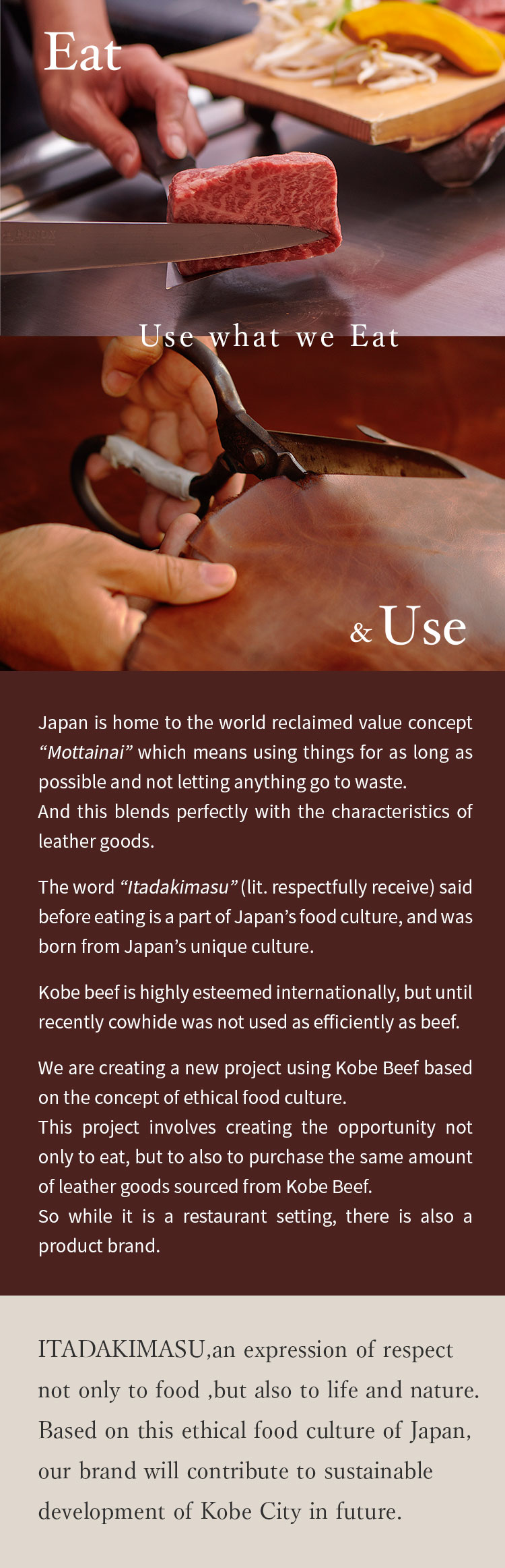 "Use what we Eat  Japan is home to the world reclaimed value concept ""Mottainai"" which means using things for as long as possible and not letting anything go to waste.  And this blends perfectly with the characteristics of leather goods.   The word ""Itadakimasu"" (lit. respectfully receive) said before eating is a part of Japan's food culture, and was born from Japan's unique culture.  Kobe beef is highly esteemed internationally, but until recently cowhide was not used as efficiently as beef.  We are creating a new project using Kobe Beef based on the concept of ethical food culture. This project involves creating the opportunity not only to eat, but to also to purchase the same amount of leather goods sourced from Kobe Beef.  So while it is a restaurant setting, there is also a product brand.  ITADAKIMASU,an expression of respect not only to food ,but also to life and nature. Based on this ethical food culture of Japan,our brand will contribute to sustainable development of Kobe City in future."